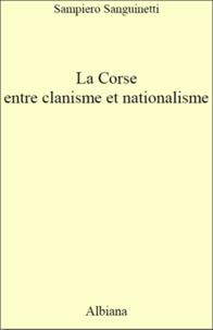 Sampiero Sanguinetti - La Corse, entre clanisme et nationalisme - Introduction à une analyse politique (1789-2014).