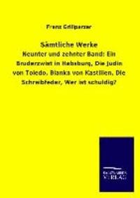 Sämtliche Werke - Neunter und zehnter Band: Ein Bruderzwist in Habsburg, Die Jüdin von Toledo, Blanka von Kastilien, Die Schreibfeder, Wer ist schuldig?.