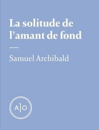 Samuel Archibald - La solitude de l'amant de fond.