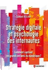 Samuel Bielka - Stratégie digitale et psychologie des internautes - Comment captiver ces grands enfants du numérique ?.