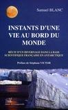Samuel Blanc - Instants d'une vie au bord du Monde - Récit d'un hivernage à la base scientifique Dumont d'Urville en Antarctique.