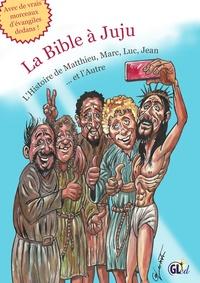 Samuel Bloch - La Bible à Juju - L'Histoire de Matthieu, Marc, Luc, Jean et l'Autre.