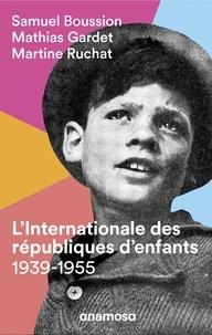 Samuel Boussion et Mathias Gardet - L'internationale des républiques d'enfants (1939-1955).