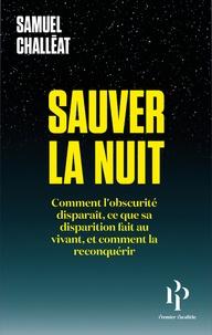 Samuel Challéat - Sauver la nuit - Comment l'obscurité disparaît, ce que sa disparition fait au vivant, et comment la reconquérir.