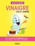 Samuel Chapin - Vinaigre - Un concentré d'astuces pour votre maison, votre santé, votre beauté.