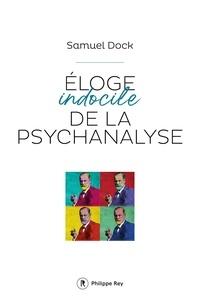 Samuel Dock - Eloge indocile de la psychanalyse.