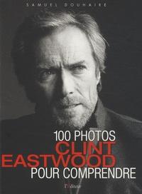 Samuel Douhaire - Clint Eastwood - 100 photos pour comprendre.