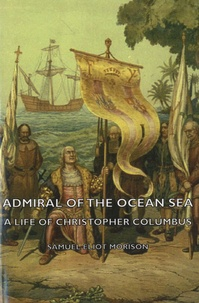 Samuel Eliot Morison - Admiral Of The Ocean Sea - A Life Of Christopher Columbus.