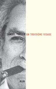 Samuel Fuller - Un troisième visage - Le récit de ma vie d'écrivan, de combattant et de réalisateur.