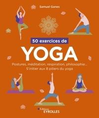 Samuel Ganes - 50 exercices de yoga - Postures, méditation, respiration, philosophie... S'initier aux 8 piliers du yoga.