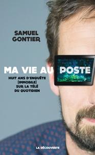 Samuel Gontier - Ma vie au poste - Huit ans d'enquête (immobile) sur la télé du quotidien.