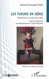 Samuel Gonzales-Puell - Les tueurs en série - Phantasme et scène de crime - Tentative d'approche psychopathologique et psychanalytique.