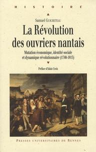 Samuel Guicheteau - La Révolution des ouvriers nantais - Mutation économique, identité sociale et dynamique révolutionnaire (1740-1815).