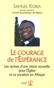 Samuel Kobia - Le courage de l'Espérance - Les racines d'une vision nouvelle pour l'Eglise et sa vocation en Afrique.