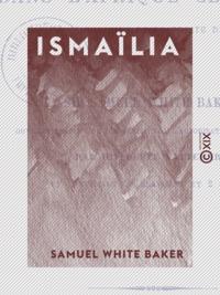 Samuel White Baker - Ismaïlia - Récit d'une expédition dans l'Afrique centrale pour l'abolition de la traite des noirs.