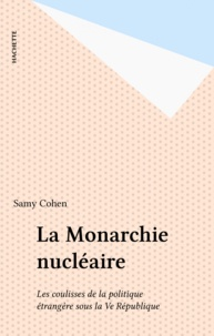 Samy Cohen - La Monarchie nucléaire - Les coulisses de la politique étrangère sous la Ve République.