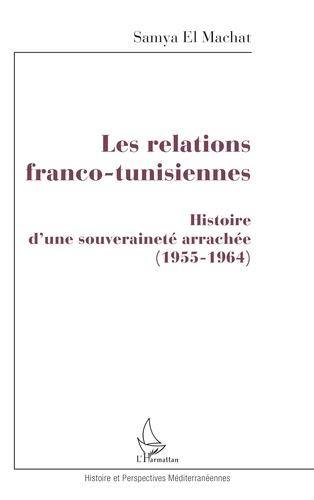 Samya El Mechat - Les relations franco-tunisiennes - Histoire d'une souveraineté arrachée 1955-1964.