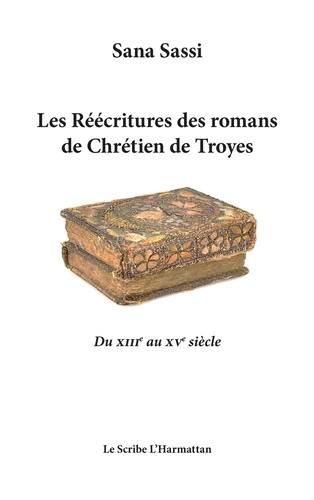 Sana Sassi - Les réécritures des romans de Chrétien de Troyes - Du XIIIe au XVe siècle.