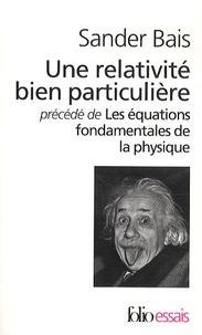 Sander Bais - Une relativité bien particulière précédé de Les équations fondamentales de la physique.