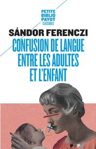 Sandor Ferenczi - Confusion de langue entre les adultes - Suivi de Le rêve du nourrisson savant et d'extraits du Journal clinique.