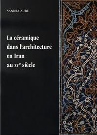 La céramique dans l'architecture en Iran au XVe siècle- Les arts qarâ quyûnlûs et âq quyûnlûs - Sandra Aube |