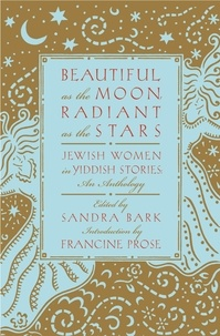 Sandra Bark - Beautiful as the Moon, Radiant as the Stars - Jewish Women in Yiddish Stories - An Anthology.