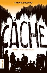 Sandra Dussault - La Cache  : La Cache - Tome 1 - L'effet jus d'orange.
