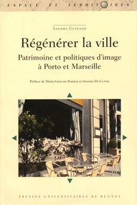 Sandra Guinand - Régénérer la ville - Patrimoine et politiques d'image à Porto et Marseille.