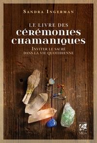 Sandra Ingerman - Le livre des cérémonies chamaniques - Inviter le sacré dans la vie quotidienne.