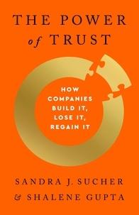 Sandra J. Sucher et Shalene Gupta - The Power of Trust - How Companies Build It, Lose It, Regain It.