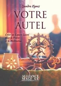 Sandra Kynes - Votre autel - Créer un espace sacré pour la prière et la méditation.