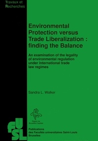 Sandra L. Walker - Environmental Protection versus Trade Liberalization : Finding the Balance - An examination of the legality of environmental regulation under international trade law regimes.
