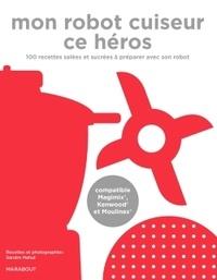 Sandra Mahut - Mon robot cuiseur ce héros - 100 recettes à faire avec son robot chauffant.
