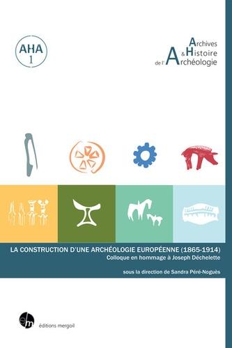 La construction d'une archéologie européenne (1865-1914). Colloque en hommage à Joseph Déchelette