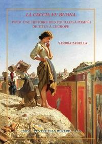 Sandra Zanella - La caccia fu buona - Pour une histoire des fouilles de Pompéi de Titus à l'Europe.