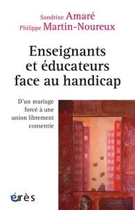 Sandrine Amaré et Philippe Martin-Noureux - Enseignants et éducateurs face au handicap - D'un mariage forcé à une union librement consentie.