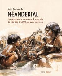 Sandrine Berthelot et Dominique Cliquet - Dans les pas de Néandertal - Les premiers hommes en Normandie de 500 000 à 5 000 ans avant notre ère.