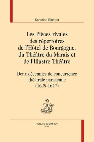 Sandrine Blondet - Les pièces rivales des répertoires de l'Hôtel de Bourgogne, du Théâtre du Marais et de l'Illustre Théâtre - Deux décennies de concurrence théâtrale parisienne (1629-1647).