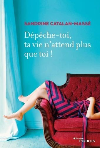 Sandrine Catalan-Massé - Dépêche-toi, ta vie n'attend plus que toi !.