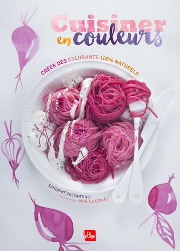 Sandrine Costantino - Cuisiner en couleurs - Créer des colorants 100 % naturels.