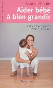 Sandrine Dury - Aider Bébé à bien grandir... - Comment répondre aux petits tracas de la naissance à 3 ans.