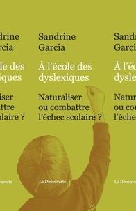 Sandrine Garcia - A l'école des dyslexiques - Naturaliser ou combattre l'échec scolaire ?.