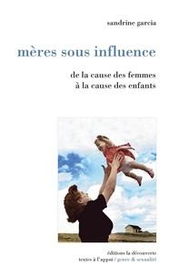 Sandrine Garcia - Mères sous influence - De la cause des femmes à la cause des enfants.