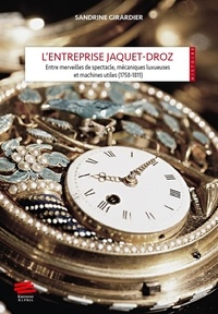 Sandrine Girardier - L'entreprise Jaquet-Droz - Entre merveilles de spectacle, mécaniques luxueuses et machines utiles 1758-1811.