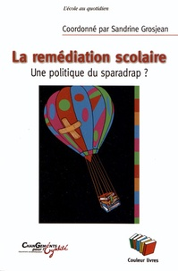 Sandrine Grosjean - La remédiation scolaire - Une politique du sparadrap ?.