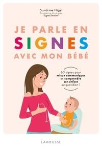 Sandrine Higel - Je parle en signes avec mon bébé - 60 signes pour mieux comprendre et communiquer avec son enfant au quotidien !.