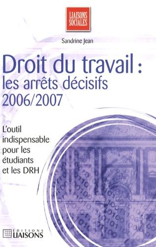 Sandrine Jean - Droit du travail : les arrêts décisifs 2006/2007.