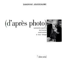Sandrine Jousseaume - D'APRES PHOTO. - Soixante-quatre écrivains confrontés à leur image.