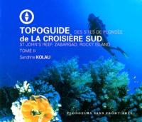 Sandrine Kolau - Topoguide de la croisière sud - Tome 2, Des sites de plongée St John's Reef, Zabargad, Rocky Island.