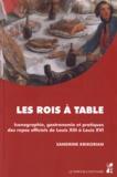Sandrine Krikorian - Les rois à table - Iconographie, gastronomie et pratiques des repas officiels de Louis XIII à Louis XVI.